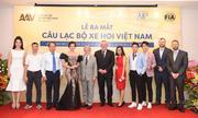 Chủ tịch câu lạc bộ xe hơi kỳ vọng mang dịch vụ tốt cho người Việt
